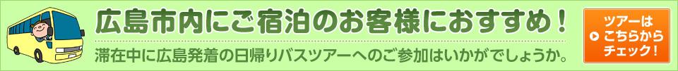 広島市内にご宿泊のお客様におすすめ! 滞在中に広島発着の日帰りバスツアーへのご参加はいかがでしょうか。 ツアーはこちらからチェック!